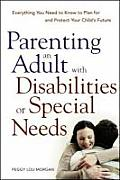 Parenting an Adult with Disabilities or Special Needs Everything You Need to Know to Plan for & Protect Your Childs Future