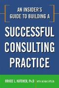 Insiders Guide To Building a Successful Consulting Practice