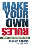Make Your Own Rules A Renegade Guide to Unconventional Success