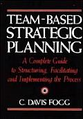 Team Based Strategic Planning A Complete Guide to Structuring Facilitating & Implementing the Process