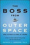 Boss from Outer Space & Other Aliens at Work A Down To Earth Guide for Getting Along with Just about Anyone