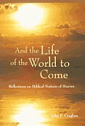 And the Life of the World to Come: Reflections on the Biblical Notion of Heaven