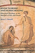 Divine Worship & Human Healing Liturgical Theology At The Margins Of Life & Death