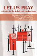 Let Us Pray A Guide To The Rubrics Of Sunday Mass Updated To Conform With The Revised English Translation Of The Roman Missal