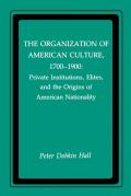The Organization of American Culture, 1700-1900: Private Institutions, Elites, and the Origins of American Nationality