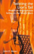 Twisting the Lion's Tail: The Persistence of Anglophobia in American Politics, 1921-1948