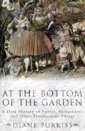 At the Bottom of the Garden: A Dark History of Fairies, Hobgoblins, and Other Troublesome Things