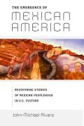 Emergence of Mexican America Recovering Stories of Mexican Peoplehood in U S Culture