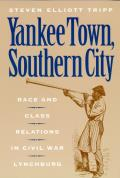 Yankee Town, Southern City : Race and Class Relations in Civil War Lynchburg (97 Edition)