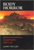 Body Horror: Photojournalism, Catastrophe and War (Critical Image)