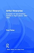 Artful Itineraries: European Art and American Careers in High Culture, 1865-1920