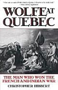 Wolfe at Quebec The Man Who Won the French & Indian War