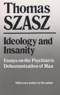 Ideology & Insanity Essays on the Psychiatric Dehumanization of Man