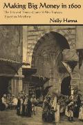 Making Big Money in 1600 The Life & Times of Ismail Abu Taqiyya Egyptian Merchant