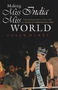 Making Miss India Miss World Constructing Gender Power & the Nation in Postliberalization India