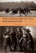Rise of American High School Sports and the Search for Control, 1880-1930