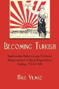 Becoming Turkish Nationalist Reforms & Cultural Negotiations In Early Republican Turkey