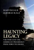 Haunting Legacy Vietnam & the American Presidency from Ford to Obama