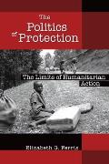 Politics of Protection The Limits of Humanitarian Action