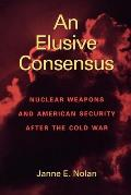 An Elusive Consensus: Nuclear Weapons and American Security After the Cold War
