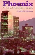 Phoenix The History of a Southwestern Metropolis