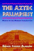 Aztec Palimpsest Mexico in the Modern Imagination