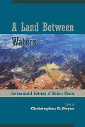 A Land Between Waters: Environmental Histories Of Modern Mexico (Latin American Landscapes) by Christopher R. Boyer (edt)
