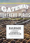 Gateway to the Northern Plains Railroads & the Birth of Fargo & Moorhead