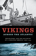 Vikings Across the Atlantic: Emigration and the Building of a Greater Norway, 1860-1945