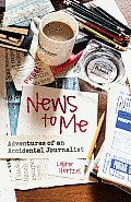 News to Me: Adventures of an Accidental Journalist Cover