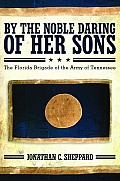 By The Noble Daring Of Her Sons: The Florida Brigade Of The Army Of Tennessee by Jonathan C. Sheppard