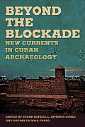 Beyond the Blockade: New Currents in Cuban Archaeology (Caribbean Archaeology and Ethnohistory)