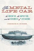 The Metal Life Car: The Inventor, the Impostor, and the Business of Lifesaving