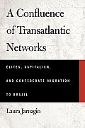A Confluence Of Transatlantic Networks: Elites, Capitalism, & Confederate Migration To Brazil (Atlantic... by Laura Jarnagin