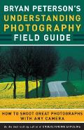 Bryan Peterson's Understanding Photography Field Guide: How To Shoot Great Photographs With Any Camera (09 Edition)