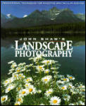 John Shaw's Landscape Photography : Professional Techniques for Shooting Spectacular Scenics (94 Edition)