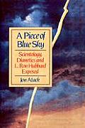 A Piece Of Blue Sky: Scientology, Dianetics, & L. Ron Hubbard Exposed by Jon Atack