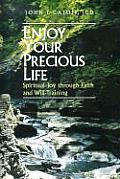 Enjoy Your Precious Life Spiritual Joy Through Faith & Will Training