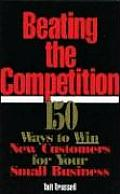Beating the Competition: 150 Ways to Win New Customers for Your Small Business