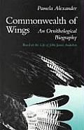 Commonwealth of Wings: An Ornithological Biography Based on the Life of John James Audubon