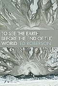 To See the Earth Before the End of the World (Wesleyan Poetry) Cover
