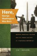Here, George Washington Was Born: Memory, Material Culture, & The... by Seth C. Bruggeman