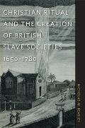 Christian Ritual and the Creation of British Slave Societies, 1650-1780 (Race in the Atlantic World, 1700-1900)