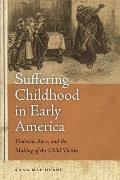 Suffering Childhood in Early America: Violence, Race, and the Making of the Child Victim