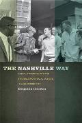 The Nashville Way: Racial Etiquette and the Struggle for Social Justice in a Southern City (Politics and Culture in the Twentieth-Century South) Cover