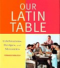 Our Latin Table: Celabrations Recipes, and Memories