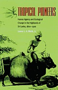 Tropical Pioneers: Human Agency and Ecological Change in the Highlands If Sri Lanka, 1800-1900 (Ohio University Press Series in Ecology and History)
