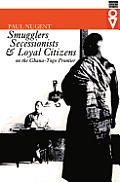 Smugglers, Secessionists & Loyal Citizens on the Ghana-Toga Frontier: The Life of the Borderlands Since 1914 (Western African Studies)
