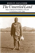 The Unsettled Land: State-Making & the Politics of Land in Zimbabwe, 1893-2003