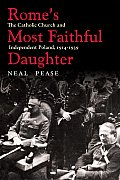 Rome's Most Faithful Daughter: The Catholic Church and Independent Poland, 1914-1939